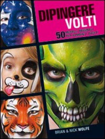 Dipingere volti. 50 modelli originali per bambini e adulti - Brian Wolfe | Rochesterscifianimecon.com