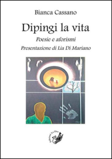 Dipingi la vita. Poesie e aforismi - Bianca Cassano  