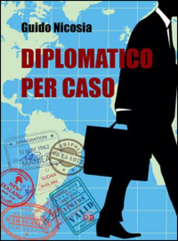 Diplomatico per caso - Guido Nicosia |