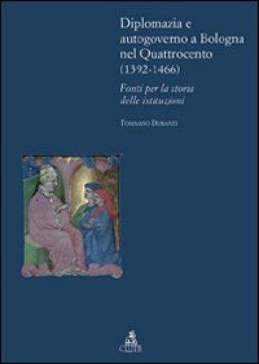 Diplomazia e autogoverno a Bologna nel Quattrocento (1392-1466). Fonti per la storia delle istituzioni - Tommaso Duranti |