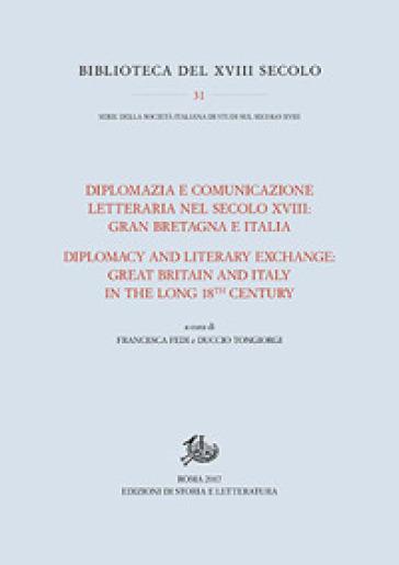 Diplomazia e comunicazione letteraria nel secolo XVIII: Gran Bretagna e Italia. Ediz. italiana e inglese - F. Fedi |