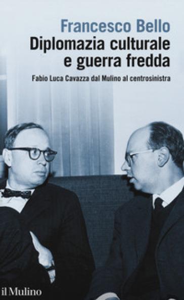 Diplomazia culturale e guerra fredda. Fabio Luca Cavazza dal Mulino al centrosinistra - Francesco Bello |