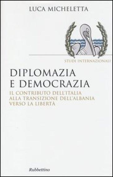 Diplomazia e democrazia. Il contributo dell'Italia alla transizione dell'Albania verso la libertà - Luca Micheletta  
