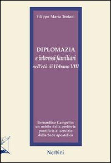 Diplomazia e interessi familiari nell'età di Urbano VIII. Bernardino Campello: un nobile della periferia pontificia al servizio della sede apostolica - Filippo M. Troiani |