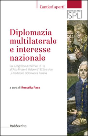 Diplomazia multilaterale e interesse nazionale. Dal Congresso di Vienna (1815) all'Atto Finale di Helsinki (1975) e oltre. La tradizione diplomatica italiana - R. Pace |