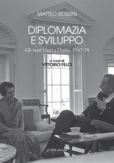 Diplomazia e sviluppo. Gli Stati Uniti e l'India, 1947-70 - Matteo Rossini  