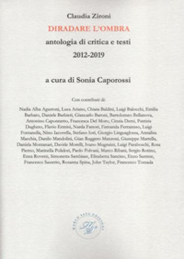 Diradare l'ombra. Antologia di critica e testi 2012-2019 - Claudia Zironi |