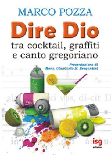 Dire Dio... tra cocktail, graffiti e canto gregoriano - Marco Pozza | Rochesterscifianimecon.com
