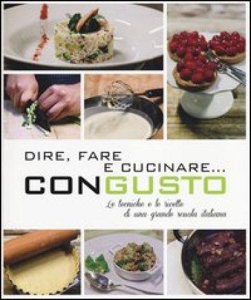 Dire, fare e cucinare... con gusto. Le tecniche e le ricette di una grande scuola italiana. Ediz. illustrata