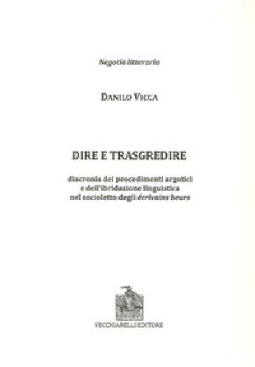 Dire e trasgredire. Diacronia dei procedimenti argotici e dell'ibridazione linguistica nel socioletto degli Ecrivains beurs - Sanilo Vicca |