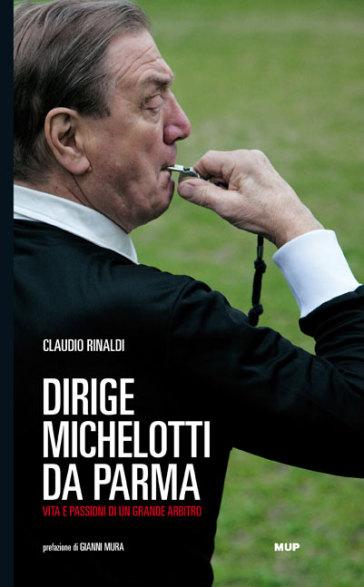 Dirige Michelotti da Parma. Vita e passioni di un grande arbitro - Claudio Rinaldi | Thecosgala.com