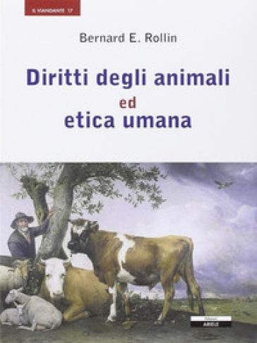 Diritti degli animali ed etica umana - Bernard E. Rollin  