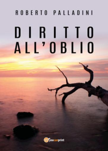 Diritto all'oblio - Roberto Palladini |