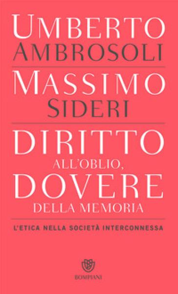 Diritto all'oblio, dovere della memoria. L'etica nella società interconnessa - Umberto Ambrosoli pdf epub
