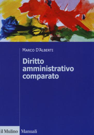 Diritto amministrativo comparato. Mutamenti dei sistemi nazionali e contesto globale - Marco D'Alberti |