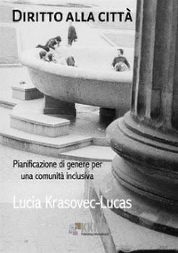 Diritto alla città. Pianificazione di genere per una comunità inclusiva - Lucia Krasovec Lucas |