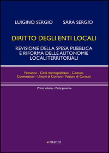 Diritto degli enti locali. Revisione della spesa pubblica e riforma delle autonomie locali territoriali. Parte generale. 1. - Luigino Sergio |