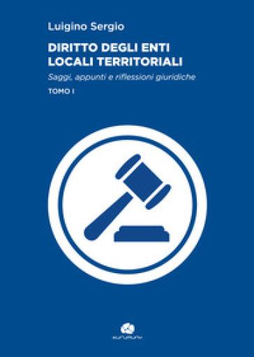 Diritto degli enti locali territoriali. Saggi, appunti e riflessioni giuridiche. 1. - Luigino Sergio | Jonathanterrington.com