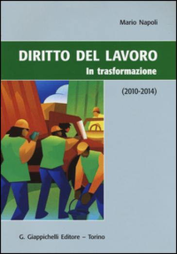 Diritto del lavoro. In trasformazione (2010-2014) - Mario Napoli |