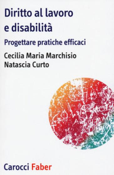 Diritto al lavoro e disabilità. Progettare pratiche efficaci - Cecilia Maria Marchisio |