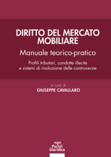 Diritto del mercato mobiliare. Manuale teorico-pratico. Profili tributari, condotte illecite e sistemi di risoluzione delle controversie - Giuseppe Cavallaro |