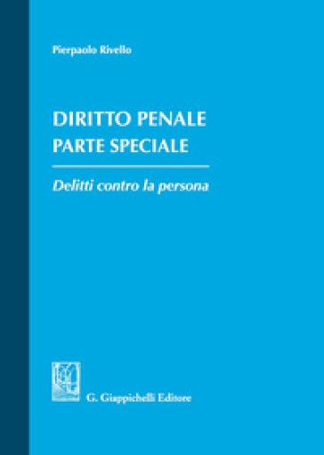 Diritto penale. Parte speciale. Delitti contro la persona - Pierpaolo Rivello   Ericsfund.org