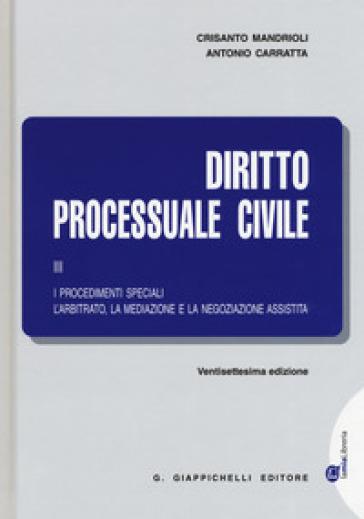 Diritto processuale civile. 3: I procedimenti speciali. L'arbitrato, la mediazione e la negoziazione assistita - Antonio Carratta | Thecosgala.com