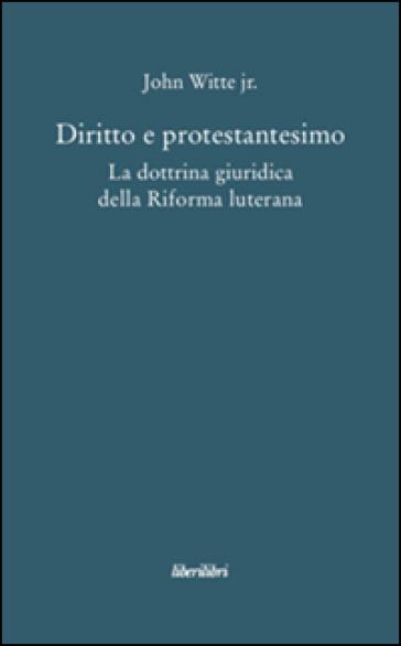 Diritto e protestantesimo. La dottrina giuridica della riforma luterana - John jr. Witte |