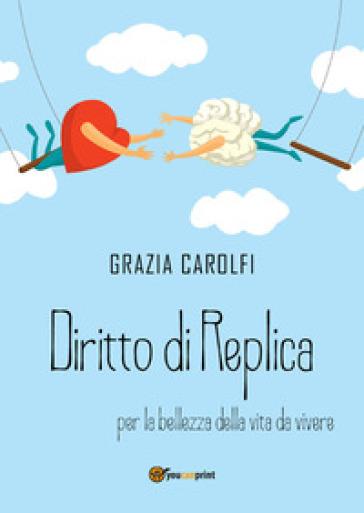 Diritto di replica per la bellezza della vita da vivere - Grazia Carolfi |