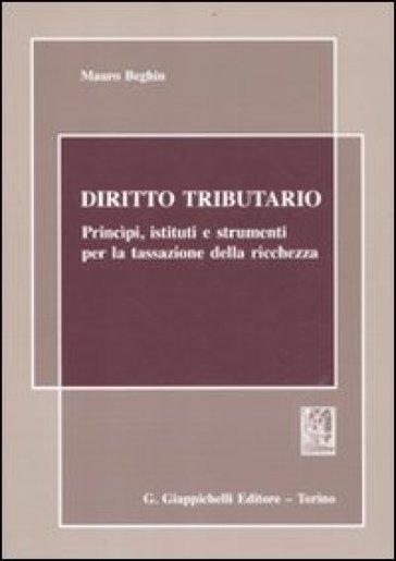 Diritto tributario. Principi, istituti e strumenti per la tassazione della ricchezza - Mauro Beghin |