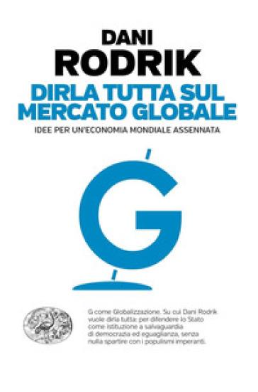 Dirla tutta sul mercato globale. Idee per un'economia mondiale assennata - Dani Rodrik |