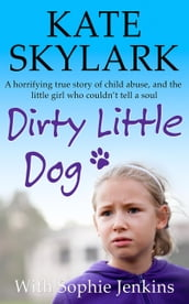 Dirty Little Dog: A Horrifying True Story of Child Abuse, and the Little Girl Who Couldn t Tell a Soul