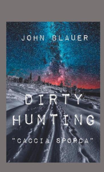 Dirty hunting. Caccia sporca - John Blauer  