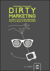 Dirty marketing. Quanto tutto è menzogna, solo la realtà può salvarti