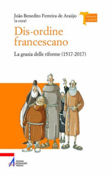 Dis-ordine francescano. La grazia delle riforme (1517-2017) - J. B. Ferreira De Araujo   Kritjur.org