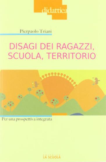 Disagi dei ragazzi, scuola, territorio. Per una prospettiva integrata - Pierpaolo Triani | Thecosgala.com