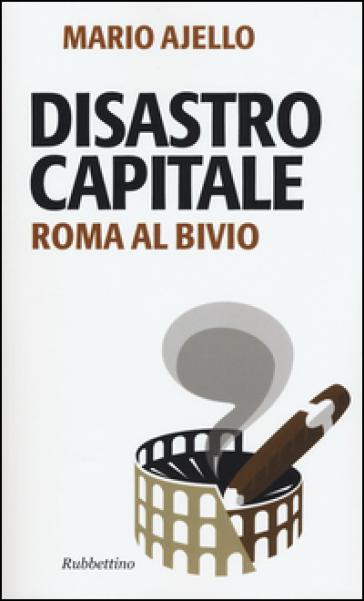 Disastro capitale. Roma al bivio - Mario Ajello |