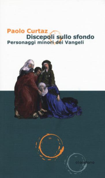 Discepoli sullo sfondo. Personaggi minori dei Vangeli - Paolo Curtaz |