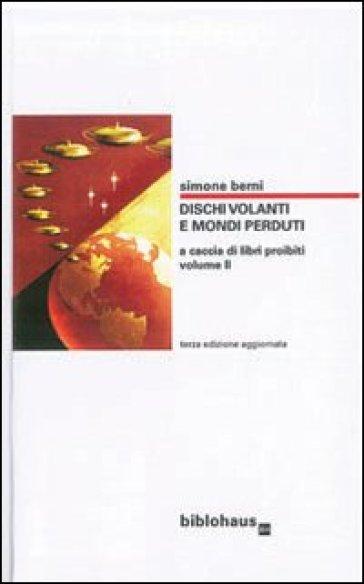 Dischi volanti e mondi perduti. 2.A caccia di libri proibiti - Simone Berni |