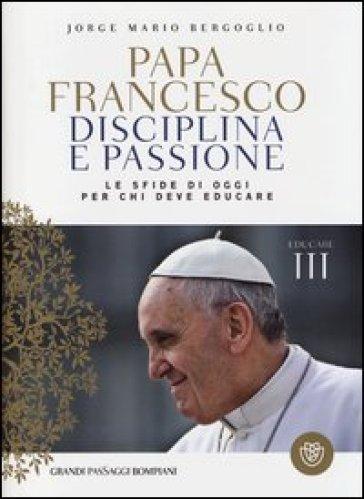 Disciplina e passione. Le sfide di oggi per chi deve educare. Educare. 3. - Papa Francesco (Jorge Mario Bergoglio) |