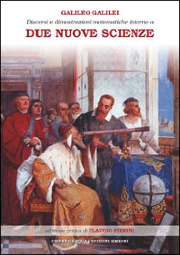 Discorsi e dimostrazioni matematiche intorno a due nuove scienze attinenti alla meccanica e ai movimenti locali - Galileo Galilei |
