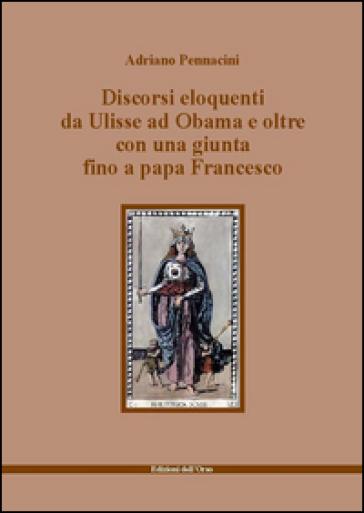 Discorsi eloquenti da Ulisse ad Obama e oltre con una giunta fino a papa Francesco - Adriano Pennacini |