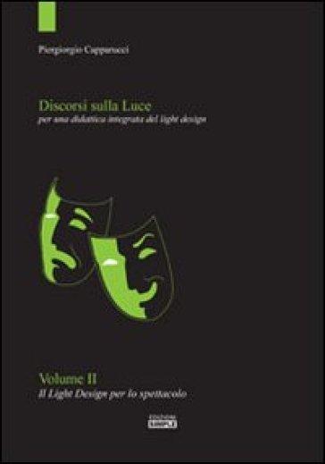 Discorsi sulla luce. 2.Il light design per lo spettacolo. Per una didattica integrata del light design - Piergiorgio Capparucci |