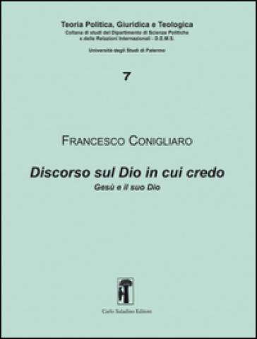Discorso sul Dio in cui credo. Gesù e il suo Dio - Francesco Conigliaro |