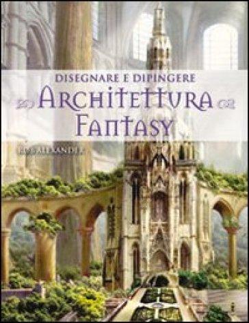 Disegnare e dipingere architettura fantasy - Rob Alexander | Rochesterscifianimecon.com