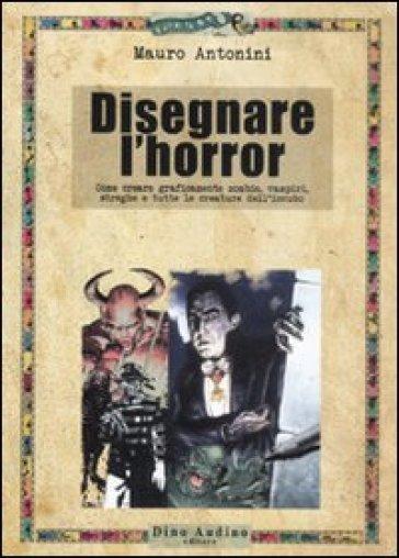 Disegnare l'horror. Come creare graficamente zombie, vampiri, streghe e tutte le creature dell'incubo - Mauro Antonini |