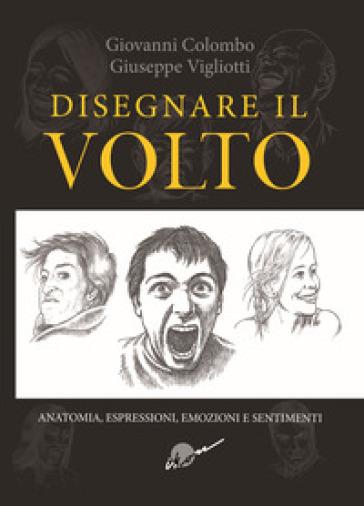 Disegnare il volto. Anatomia, espressioni, emozioni e sentimenti. Ediz. illustrata - Giovanni Colombo |