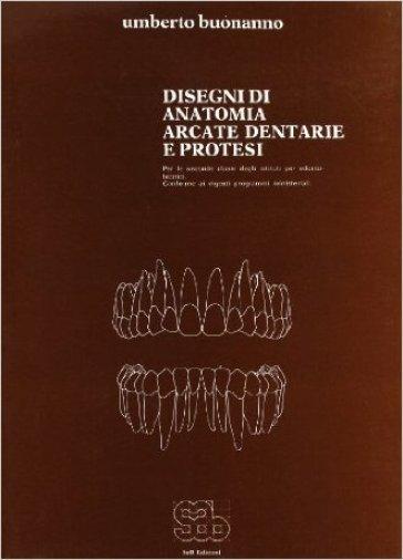 Disegni di anatomia, arcate dentarie e protesi. Per gli Ist. professionali - Umberto Buonanno |