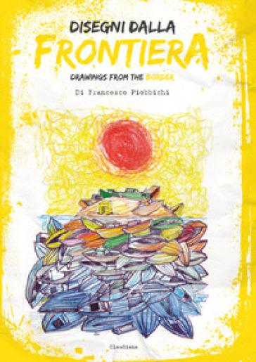 Disegni dalla frontiera-Drawnigs from the border - Francesco Piobbicchi pdf epub