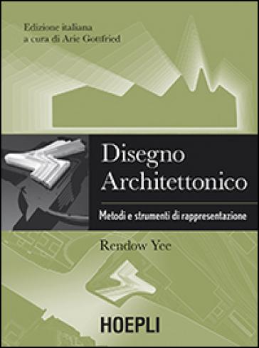 Disegno architettonico. Metodi e strumenti di rappresentazione - Rendow Yee |